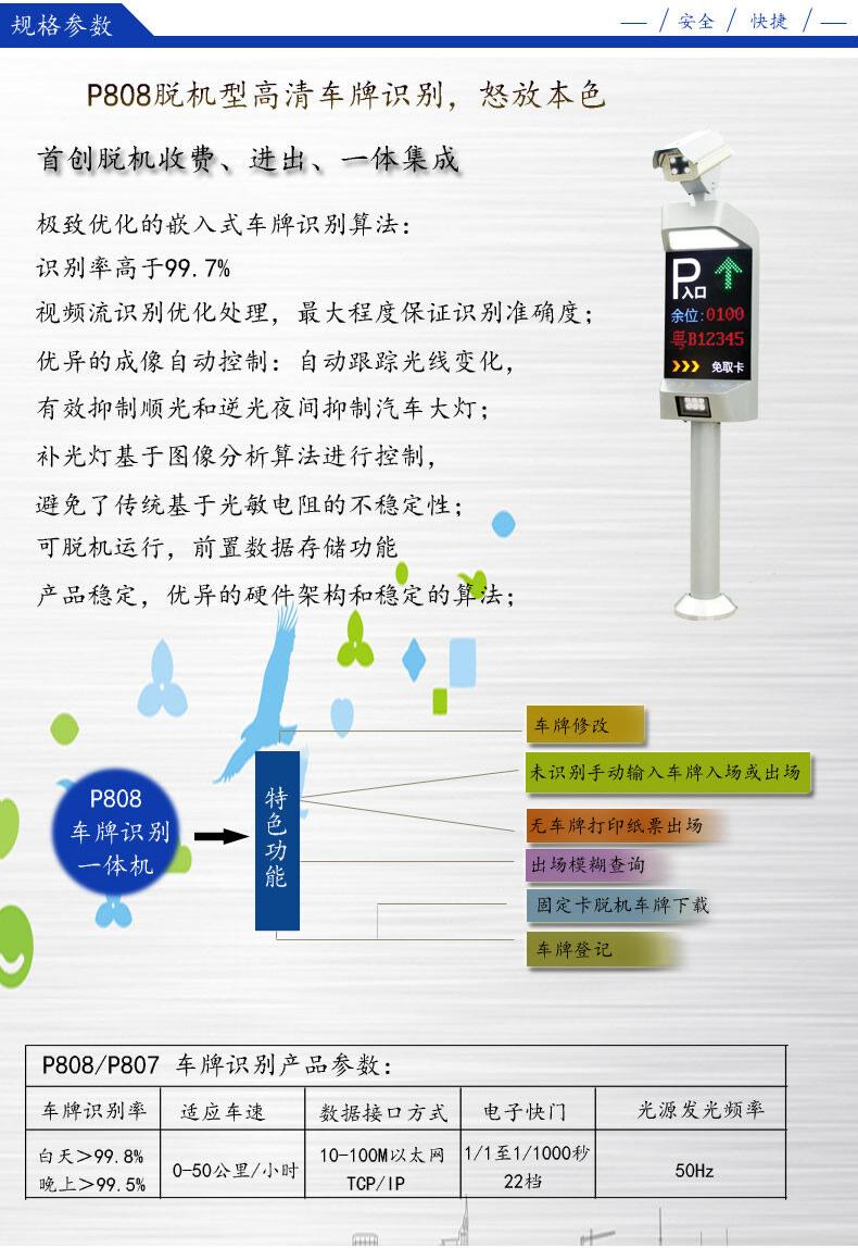 """车辆牌照号码是车辆唯一""""身份"""",是区别机动车辆的一项重要信息。车牌自动识别技术实现了车辆牌照号码和颜色的自动获取,随着车辆数量迅猛增加,对车辆管理智能化的要求越来越高,车牌自动识别技术的应用也日趋广泛。 P808是多年来公司研制的集识别、补光,嵌入式一体的车牌识别一体机。产品采用嵌入式设计方式,将视频图像采集及压缩、视频车辆检测、图像识别等功能集成于一体,不需计算机即可独立完成视频采集、车辆检测、车牌识别、识别结果传送等功能。产品具有视频触发功能(亦具备外接触发端口)通过分析视频图"""